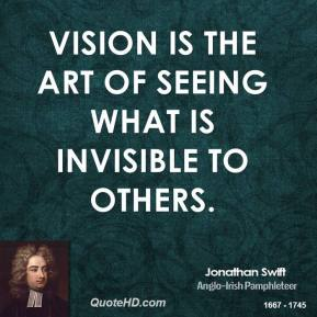 Jonathan Swift - Vision is the art of seeing what is invisible to others.