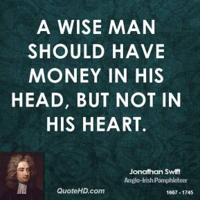 Jonathan Swift - A wise man should have money in his head, but not in his heart.