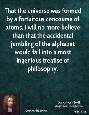 Jonathan Swift  - That the universe was formed by a fortuitous concourse of atoms, I will no more believe than that the accidental jumbling of the alphabet would fall into a most ingenious treatise of philosophy.