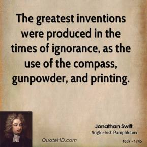 Jonathan Swift  - The greatest inventions were produced in the times of ignorance, as the use of the compass, gunpowder, and printing.