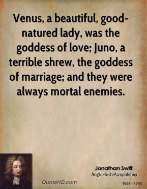 Jonathan Swift  - Venus, a beautiful, good-natured lady, was the goddess of love; Juno, a terrible shrew, the goddess of marriage; and they were always mortal enemies.