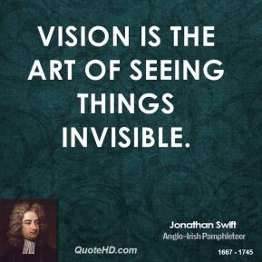 Jonathan Swift  - Vision is the art of seeing things invisible.