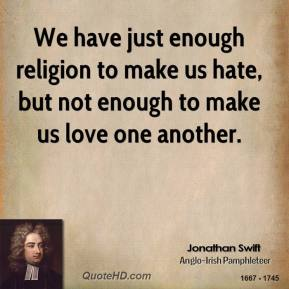 We have just enough religion to make us hate, but not enough to make us love one another.
