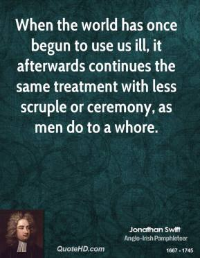 Jonathan Swift  - When the world has once begun to use us ill, it afterwards continues the same treatment with less scruple or ceremony, as men do to a whore.