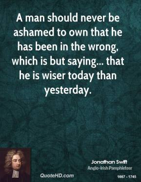 Jonathan Swift - A man should never be ashamed to own that he has been in the wrong, which is but saying... that he is wiser today than yesterday.