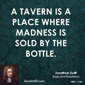 Jonathan Swift - A tavern is a place where madness is sold by the bottle.