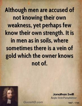 Jonathan Swift - Although men are accused of not knowing their own weakness, yet perhaps few know their own strength. It is in men as in soils, where sometimes there is a vein of gold which the owner knows not of.
