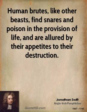 Jonathan Swift - Human brutes, like other beasts, find snares and poison in the provision of life, and are allured by their appetites to their destruction.