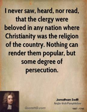 Jonathan Swift - I never saw, heard, nor read, that the clergy were beloved in any nation where Christianity was the religion of the country. Nothing can render them popular, but some degree of persecution.