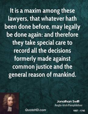 Jonathan Swift - It is a maxim among these lawyers, that whatever hath been done before, may legally be done again: and therefore they take special care to record all the decisions formerly made against common justice and the general reason of mankind.