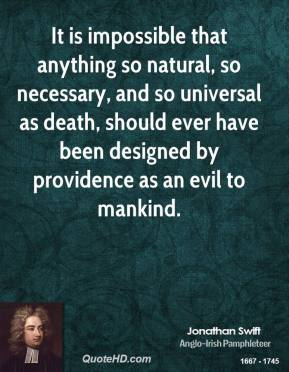 Jonathan Swift - It is impossible that anything so natural, so necessary, and so universal as death, should ever have been designed by providence as an evil to mankind.