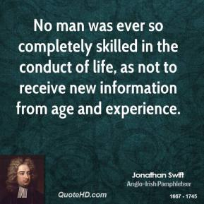 Jonathan Swift - No man was ever so completely skilled in the conduct of life, as not to receive new information from age and experience.