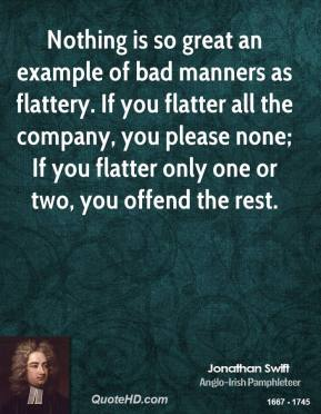 Jonathan Swift - Nothing is so great an example of bad manners as flattery. If you flatter all the company, you please none; If you flatter only one or two, you offend the rest.