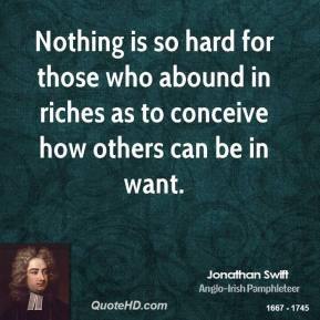 Jonathan Swift - Nothing is so hard for those who abound in riches as to conceive how others can be in want.