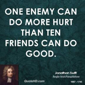 Jonathan Swift - One enemy can do more hurt than ten friends can do good.