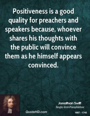 Jonathan Swift - Positiveness is a good quality for preachers and speakers because, whoever shares his thoughts with the public will convince them as he himself appears convinced.