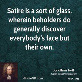 Jonathan Swift - Satire is a sort of glass, wherein beholders do generally discover everybody's face but their own.