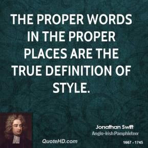 Jonathan Swift - The proper words in the proper places are the true definition of style.