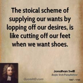 Jonathan Swift - The stoical scheme of supplying our wants by lopping off our desires, is like cutting off our feet when we want shoes.