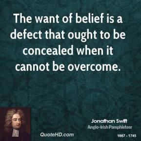 Jonathan Swift - The want of belief is a defect that ought to be concealed when it cannot be overcome.