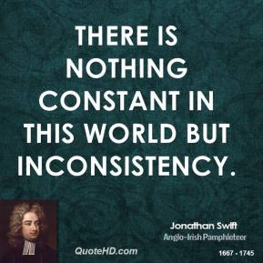 Jonathan Swift - There is nothing constant in this world but inconsistency.