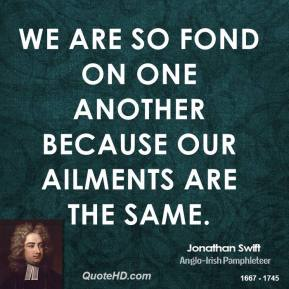 Jonathan Swift - We are so fond on one another because our ailments are the same.