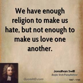 We have enough religion to make us hate, but not enough to make us love one another.