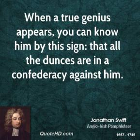 Jonathan Swift - When a true genius appears, you can know him by this sign: that all the dunces are in a confederacy against him.