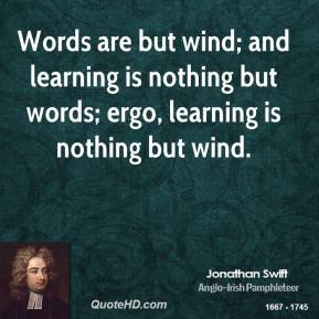 Words are but wind; and learning is nothing but words; ergo, learning is nothing but wind.