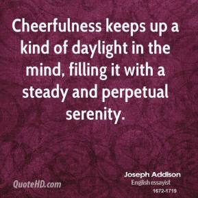 Joseph Addison  - Cheerfulness keeps up a kind of daylight in the mind, filling it with a steady and perpetual serenity.