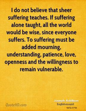 I do not believe that sheer suffering teaches. If suffering alone taught, all the world would be wise, since everyone suffers. To suffering must be added mourning, understanding, patience, love, openness and the willingness to remain vulnerable.