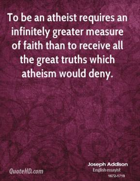 To be an atheist requires an infinitely greater measure of faith than to receive all the great truths which atheism would deny.
