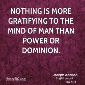 Joseph Addison - Nothing is more gratifying to the mind of man than power or dominion.