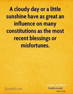 Joseph Addison - A cloudy day or a little sunshine have as great an influence on many constitutions as the most recent blessings or misfortunes.