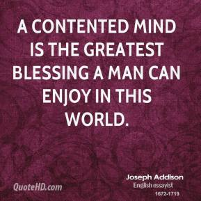 Joseph Addison - A contented mind is the greatest blessing a man can enjoy in this world.