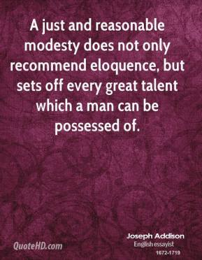 Joseph Addison - A just and reasonable modesty does not only recommend eloquence, but sets off every great talent which a man can be possessed of.