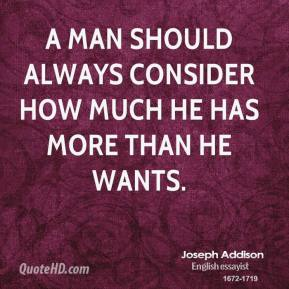 Joseph Addison - A man should always consider how much he has more than he wants.