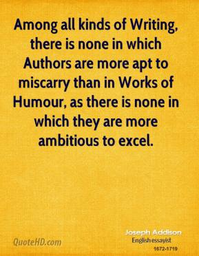 Joseph Addison - Among all kinds of Writing, there is none in which Authors are more apt to miscarry than in Works of Humour, as there is none in which they are more ambitious to excel.