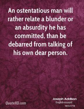 Joseph Addison - An ostentatious man will rather relate a blunder or an absurdity he has committed, than be debarred from talking of his own dear person.