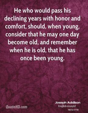 Joseph Addison - He who would pass his declining years with honor and comfort, should, when young, consider that he may one day become old, and remember when he is old, that he has once been young.