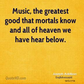 Joseph Addison - Music, the greatest good that mortals know and all of heaven we have hear below.