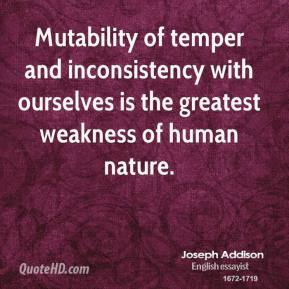 Joseph Addison - Mutability of temper and inconsistency with ourselves is the greatest weakness of human nature.