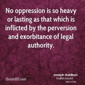 Joseph Addison - No oppression is so heavy or lasting as that which is inflicted by the perversion and exorbitance of legal authority.
