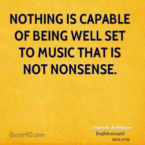Joseph Addison - Nothing is capable of being well set to music that is not nonsense.