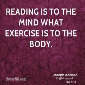 Joseph Addison - Reading is to the mind what exercise is to the body.