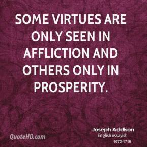 Joseph Addison - Some virtues are only seen in affliction and others only in prosperity.