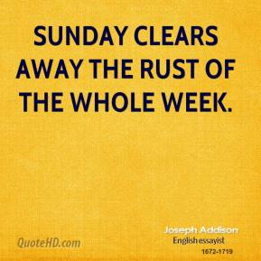Joseph Addison - Sunday clears away the rust of the whole week.