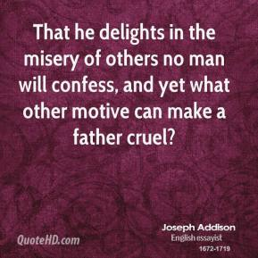 Joseph Addison - That he delights in the misery of others no man will confess, and yet what other motive can make a father cruel?