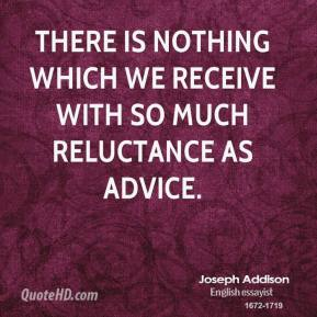 Joseph Addison - There is nothing which we receive with so much reluctance as advice.