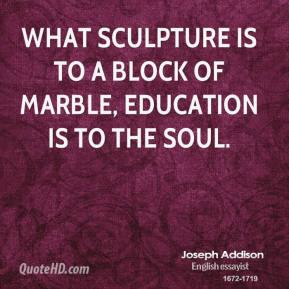 Joseph Addison - What sculpture is to a block of marble, education is to the soul.